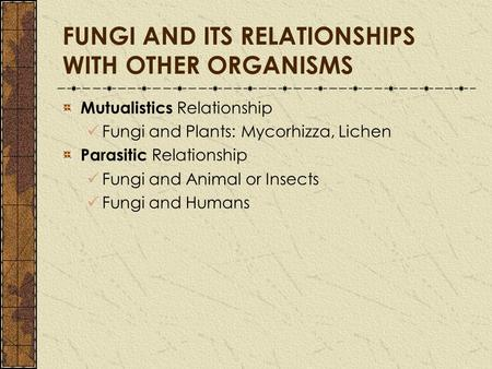 FUNGI AND ITS RELATIONSHIPS WITH OTHER ORGANISMS Mutualistics Relationship Fungi and Plants: Mycorhizza, Lichen Parasitic Relationship Fungi and Animal.