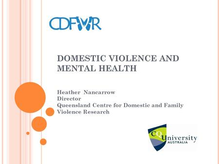 DOMESTIC VIOLENCE AND MENTAL HEALTH Heather Nancarrow Director Queensland Centre for Domestic and Family Violence Research.