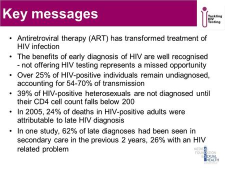 Key messages Antiretroviral therapy (ART) has transformed treatment of HIV infection The benefits of early diagnosis of HIV are well recognised - not offering.