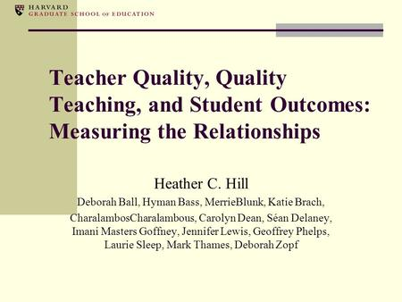 Teacher Quality, Quality Teaching, and Student Outcomes: Measuring the Relationships Heather C. Hill Deborah Ball, Hyman Bass, MerrieBlunk, Katie Brach,