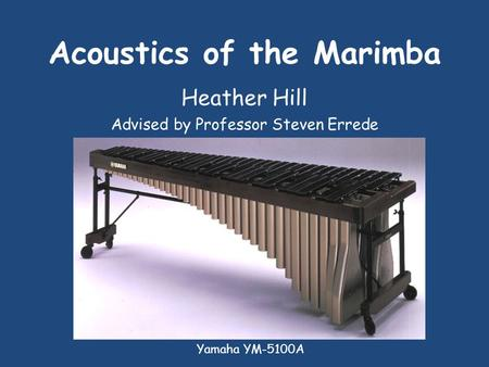 Acoustics of the Marimba Heather Hill Advised by Professor Steven Errede Yamaha YM-5100A.