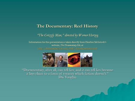"The Documentary: Reel History ""The Grizzly Man,"" directed by Werner Herzog Information for this presentation is taken directly from Heather McIntosh's."