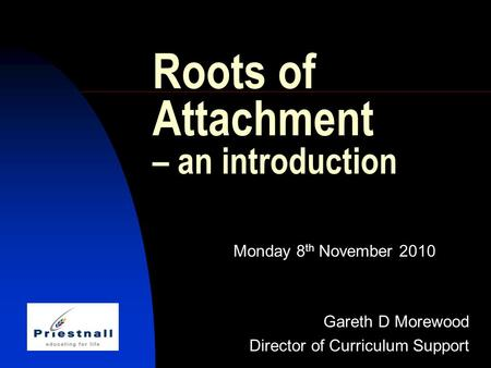 Roots of Attachment – an introduction Monday 8 th November 2010 Gareth D Morewood Director of Curriculum Support.