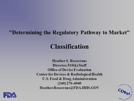 Determining the Regulatory Pathway to Market Classification Heather S. Rosecrans Director, 510(k) Staff Office of Device Evaluation Center for Devices.