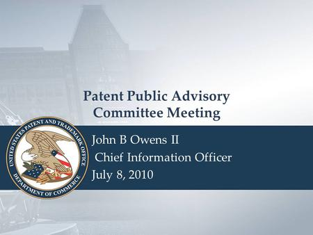 USPTO Seal Patent Public Advisory Committee Meeting John B Owens II Chief Information Officer July 8, 2010.
