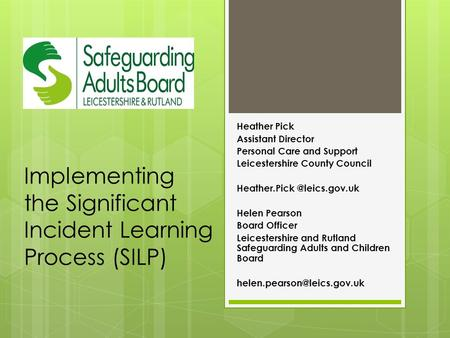 Implementing the Significant Incident Learning Process (SILP) Heather Pick Assistant Director Personal Care and Support Leicestershire County Council Heather.Pick.
