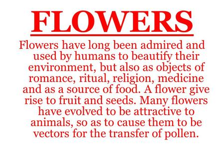 FLOWERS Flowers have long been admired and used by humans to beautify their environment, but also as objects of romance, ritual, religion, medicine and.