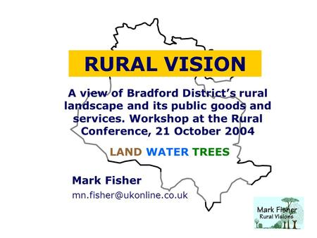 Mark Fisher RURAL VISION A view of Bradford District's rural landscape and its public goods and services. Workshop at the Rural.