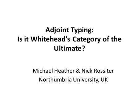 Adjoint Typing: Is it Whitehead's Category of the Ultimate? Michael Heather & Nick Rossiter Northumbria University, UK.