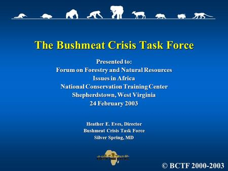 The Bushmeat Crisis Task Force Presented to: Forum on Forestry and Natural Resources Issues in Africa National <strong>Conservation</strong> Training Center Shepherdstown,