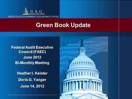 Federal Audit Executive Council (FAEC) June 2012 Bi-Monthly Meeting Heather I. Keister Doris G. Yanger June 14, 2012 Green Book Update.