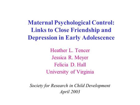 Maternal Psychological Control: Links to Close Friendship and Depression in Early Adolescence Heather L. Tencer Jessica R. Meyer Felicia D. Hall University.
