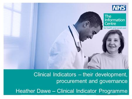 Clinical Indicators – their development, procurement and governance Heather Dawe – Clinical Indicator Programme Manager.