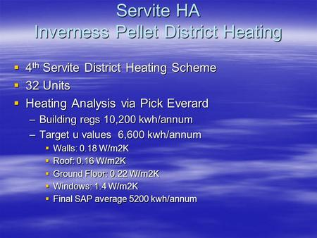 Servite HA Inverness Pellet District Heating  4 th Servite District Heating Scheme  32 Units  Heating Analysis via Pick Everard –Building regs 10,200.