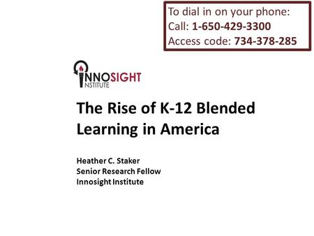 The Rise of K-12 Blended Learning in America Heather C. Staker Senior Research Fellow Innosight Institute To dial in on your phone: Call: 1-650-429-3300.