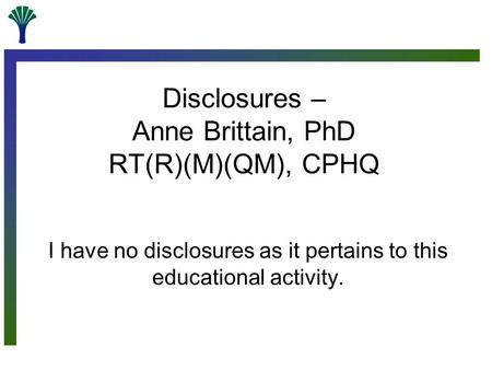 Disclosures – Anne Brittain, PhD RT(R)(M)(QM), CPHQ I have no disclosures as it pertains to this educational activity.