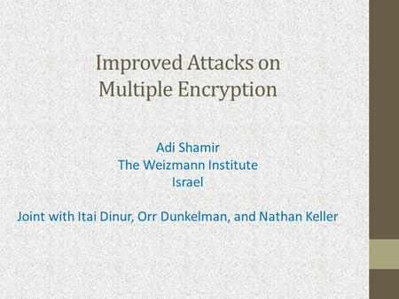 Improved Attacks on Multiple Encryption Adi Shamir The Weizmann Institute Israel Joint with Itai Dinur, Orr Dunkelman, and Nathan Keller.