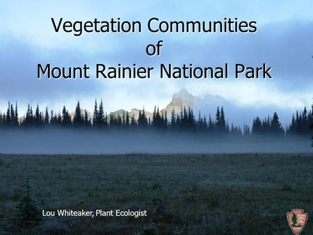 Vegetation Communities of Mount Rainier National Park Lou Whiteaker, Plant Ecologist.