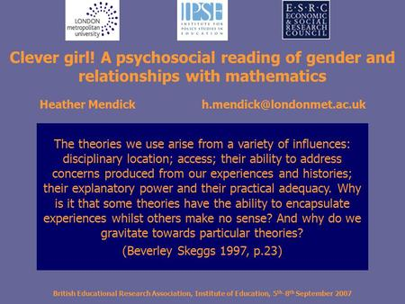 British Educational Research Association, Institute of Education, 5 th -8 th September 2007 Clever girl! A psychosocial reading of gender and relationships.