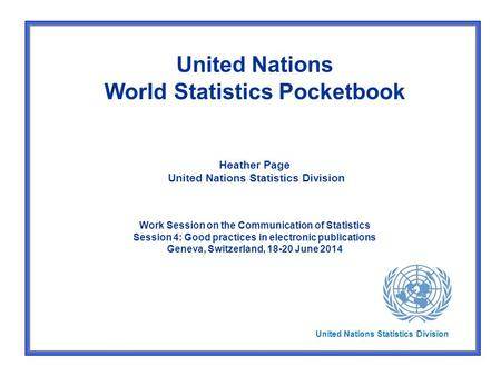 United Nations World Statistics Pocketbook Heather Page United Nations Statistics Division Work Session on the Communication of Statistics Session 4: Good.