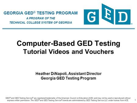 GEORGIA GED ® TESTING PROGRAM A PROGRAM OF THE TECHNICAL COLLEGE SYSTEM OF GEORGIA Computer-Based GED Testing Tutorial Videos and Vouchers Heather DiNapoli,