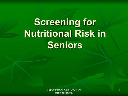 Copyright H.H. Keller 2004. All rights reserved. 1 Screening for Nutritional Risk in Seniors.