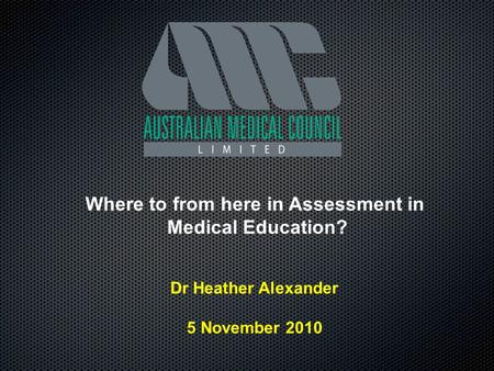 Where to from here in Assessment in Medical Education? Dr Heather Alexander 5 November 2010.