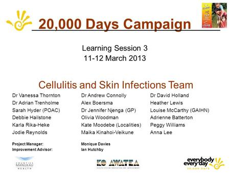 20,000 Days Campaign Learning Session 3 11-12 March 2013 Cellulitis and Skin Infections Team Dr Vanessa ThorntonDr Andrew Connolly Dr David Holland Dr.