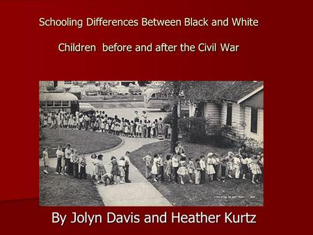 Schooling Differences Between Black and White Children before and after the Civil War By Jolyn Davis and Heather Kurtz.