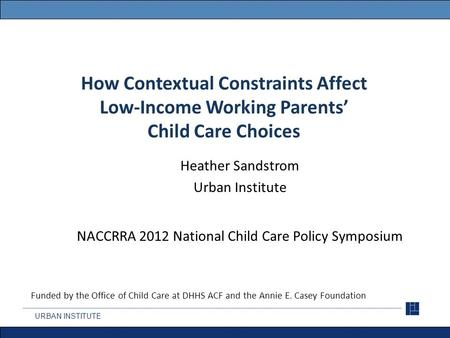How Contextual Constraints Affect Low-Income Working Parents' Child Care Choices Heather Sandstrom Urban Institute NACCRRA 2012 National Child Care Policy.