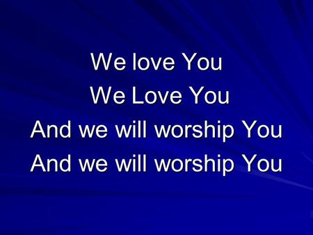 We love You We Love You We Love You And we will worship You.