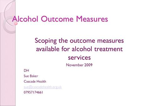 Alcohol Outcome Measures Scoping the outcome measures available for alcohol treatment services November 2009 DH Sue Baker Cascade Health