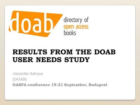 RESULTS FROM THE DOAB USER NEEDS STUDY Janneke Adema (DOAB) OASPA conference 19-21 September, Budapest.