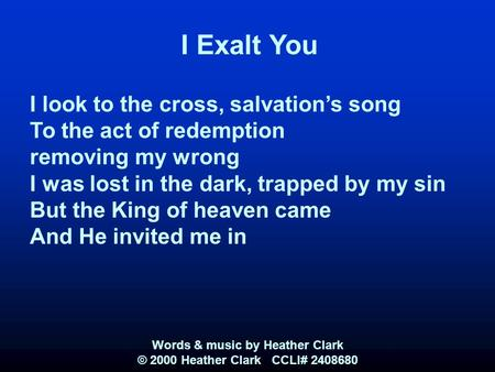 I Exalt You I look to the cross, salvation's song To the act of redemption removing my wrong I was lost in the dark, trapped by my sin But the King of.
