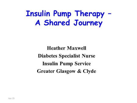 Apr-15 Insulin Pump Therapy – A Shared Journey Heather Maxwell Diabetes Specialist Nurse Insulin Pump Service Greater Glasgow & Clyde.