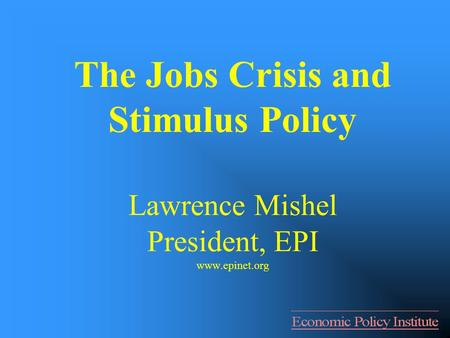 The Jobs Crisis and Stimulus Policy Lawrence Mishel President, EPI www.epinet.org.