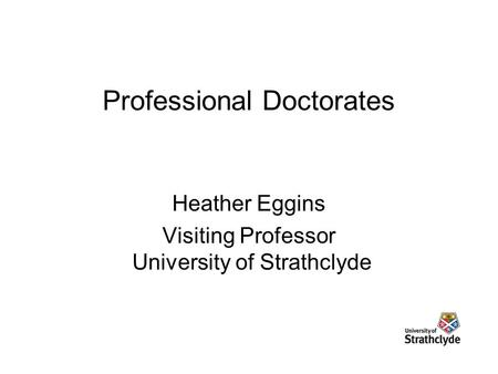 Professional Doctorates Heather Eggins Visiting Professor University of Strathclyde.