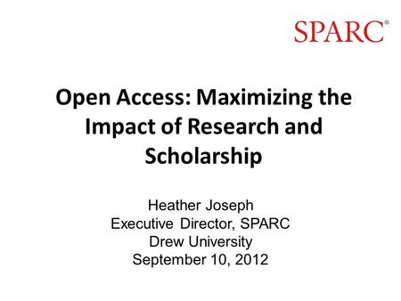 Open Access: Maximizing the Impact of Research and Scholarship Heather Joseph Executive Director, SPARC Drew University September 10, 2012.