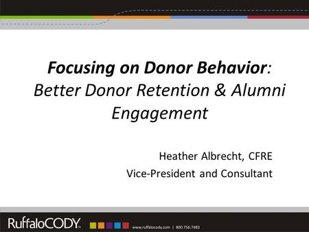 Focusing on Donor Behavior: Better Donor Retention & Alumni Engagement Heather Albrecht, CFRE Vice-President and Consultant.