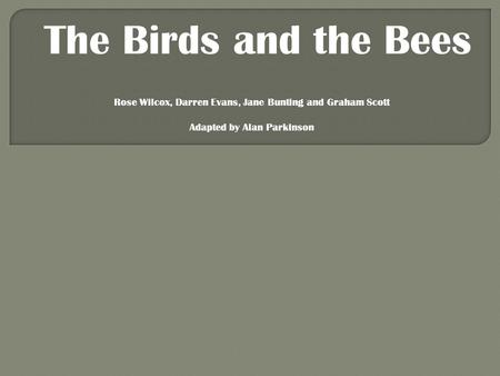 The Birds and the Bees Rose Wilcox, Darren Evans, Jane Bunting and Graham Scott Adapted by Alan Parkinson.