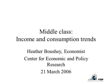 Middle class: Income and consumption trends Heather Boushey, Economist Center for Economic and Policy Research 21 March 2006.