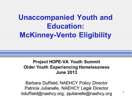 1 Unaccompanied Youth and Education: McKinney-Vento Eligibility Project HOPE-VA Youth Summit Older Youth Experiencing Homelessness June 2013 Barbara Duffield,