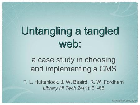 Heather Braum, LI840, 10/07 Untangling a tangled web: a case study in choosing and implementing a CMS T. L. Huttenlock, J. W. Beaird, R. W. Fordham Library.