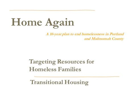 Home Again A 10-year plan to end homelessness in Portland and Multnomah County Targeting Resources for Homeless Families Transitional Housing.