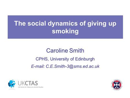 The social dynamics of giving up smoking Caroline Smith CPHS, University of Edinburgh