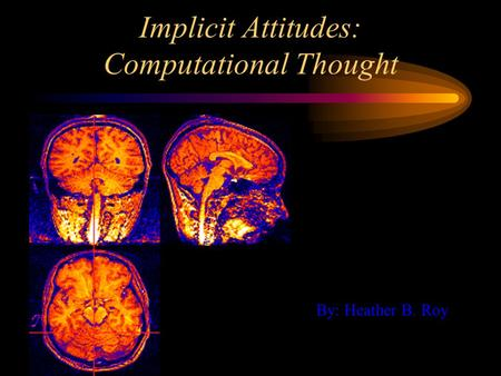 Implicit Attitudes: Computational Thought By: Heather B. Roy.