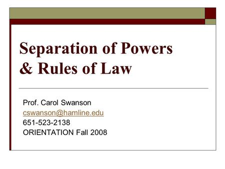 Separation of Powers & Rules of Law Prof. Carol Swanson 651-523-2138 ORIENTATION Fall 2008.