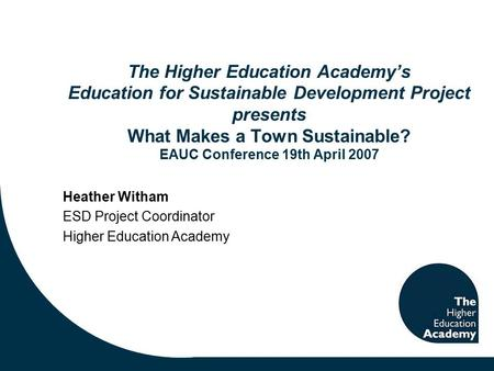 The Higher Education Academy's Education for Sustainable Development Project presents What Makes a Town Sustainable? EAUC Conference 19th April 2007 Heather.