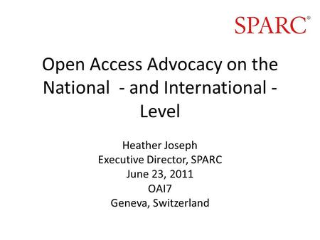 Open Access Advocacy on the National - and International - Level Heather Joseph Executive Director, SPARC June 23, 2011 OAI7 Geneva, Switzerland.