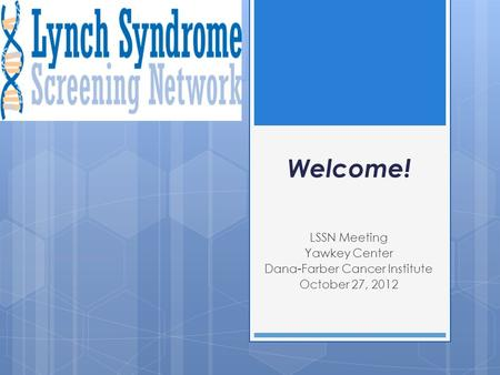 Welcome! LSSN Meeting Yawkey Center Dana-Farber Cancer Institute October 27, 2012.